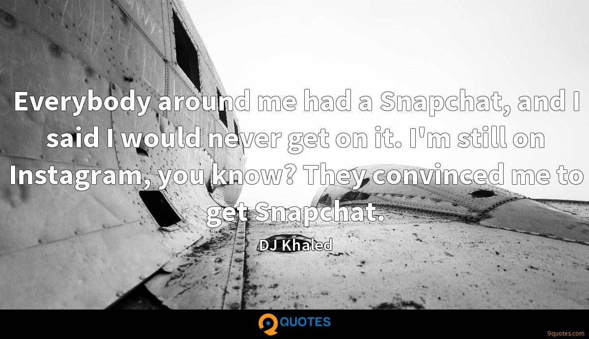 Everybody around me had a Snapchat, and I said I would never get on it. I'm still on Instagram, you know? They convinced me to get Snapchat.