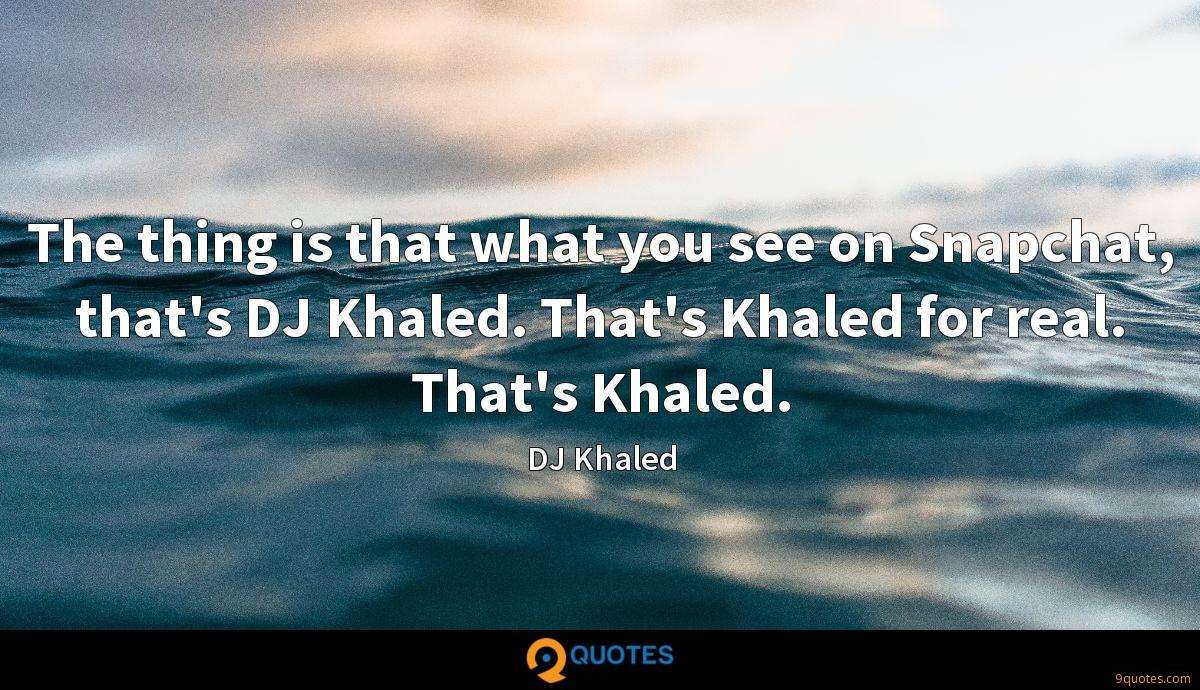 The thing is that what you see on Snapchat, that's DJ Khaled. That's Khaled for real. That's Khaled.