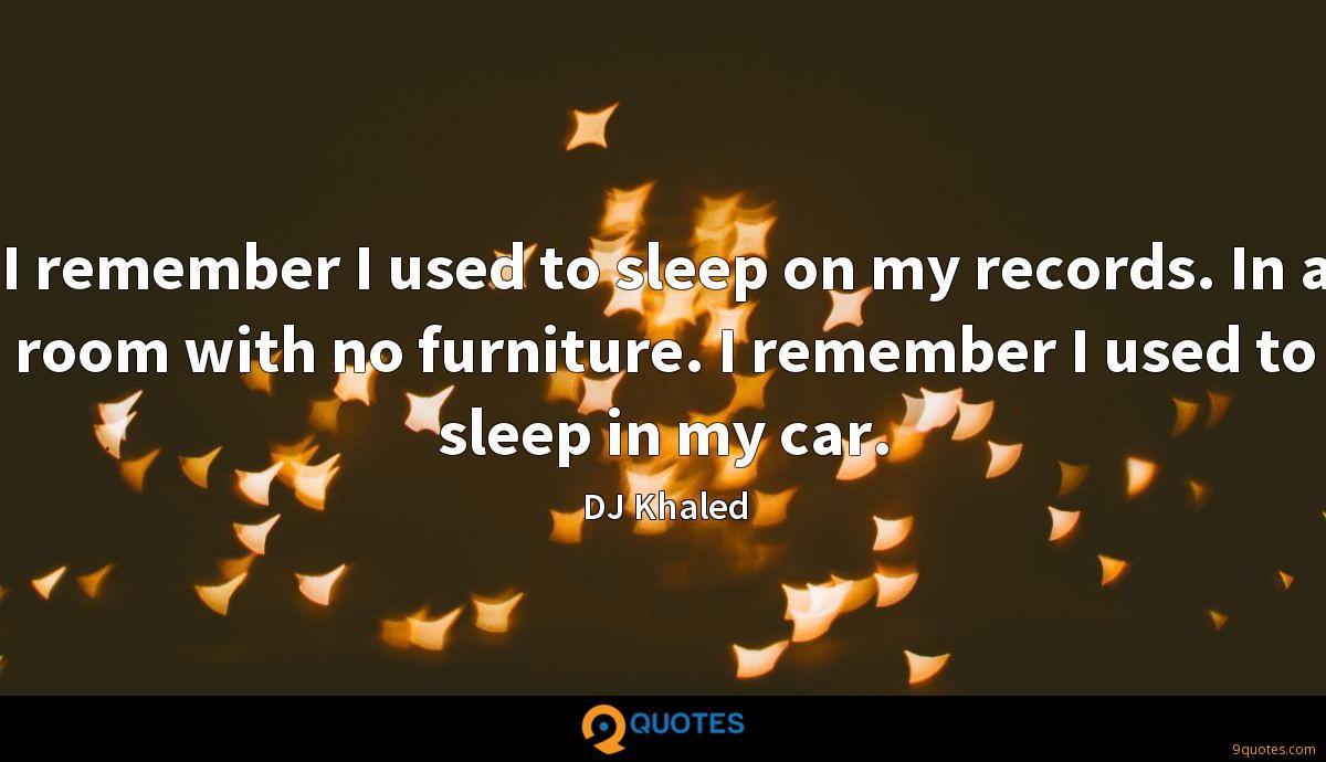 I remember I used to sleep on my records. In a room with no furniture. I remember I used to sleep in my car.