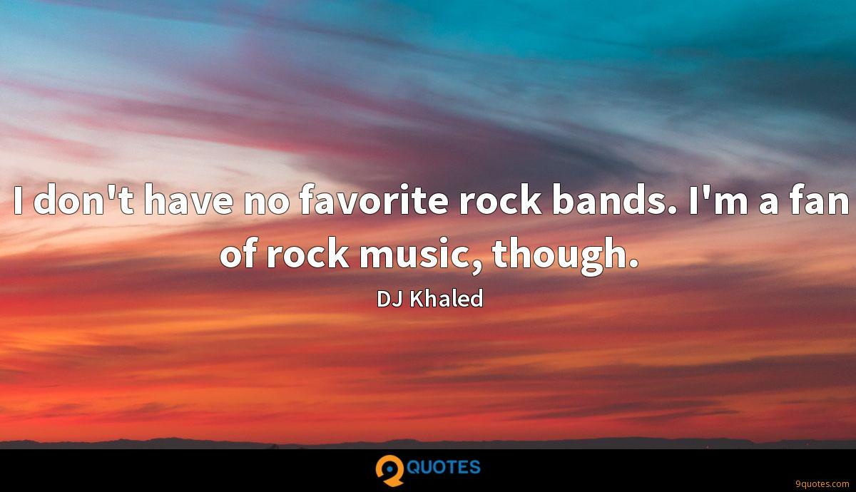 I don't have no favorite rock bands. I'm a fan of rock music, though.