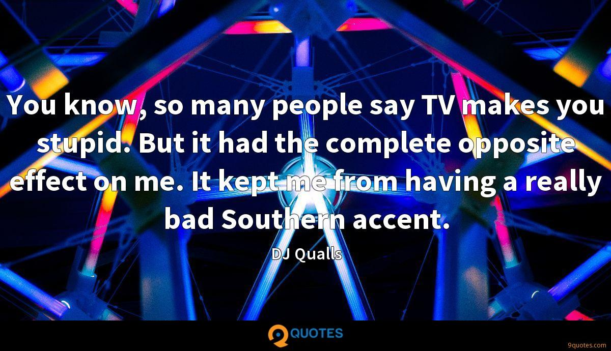 You know, so many people say TV makes you stupid. But it had the complete opposite effect on me. It kept me from having a really bad Southern accent.