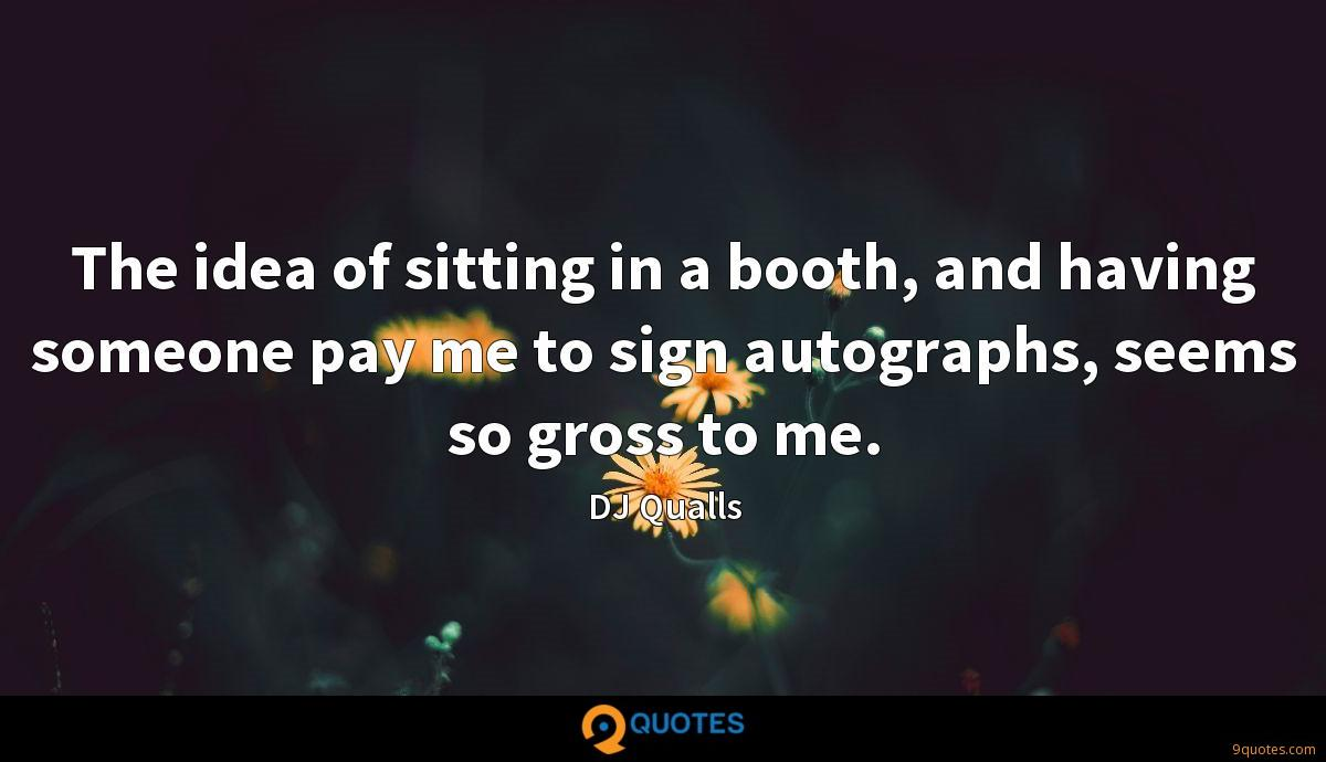 The idea of sitting in a booth, and having someone pay me to sign autographs, seems so gross to me.