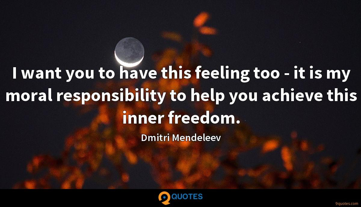 I want you to have this feeling too - it is my moral responsibility to help you achieve this inner freedom.