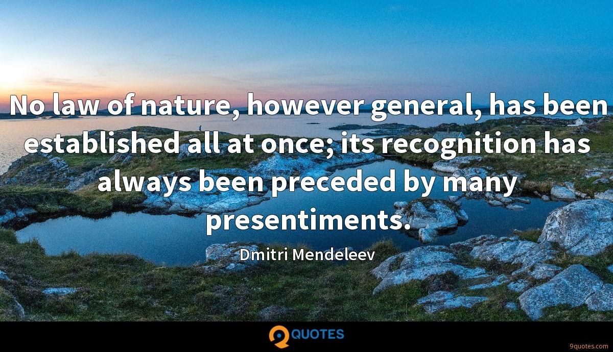No law of nature, however general, has been established all at once; its recognition has always been preceded by many presentiments.