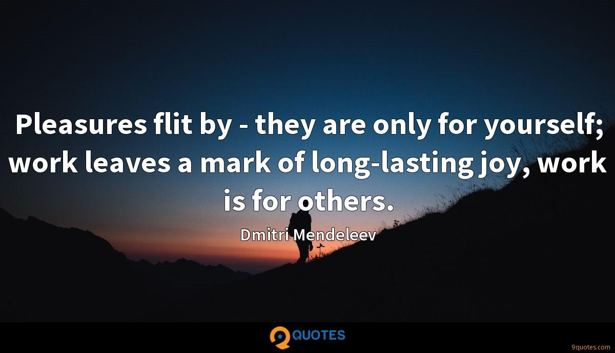 Pleasures flit by - they are only for yourself; work leaves a mark of long-lasting joy, work is for others.