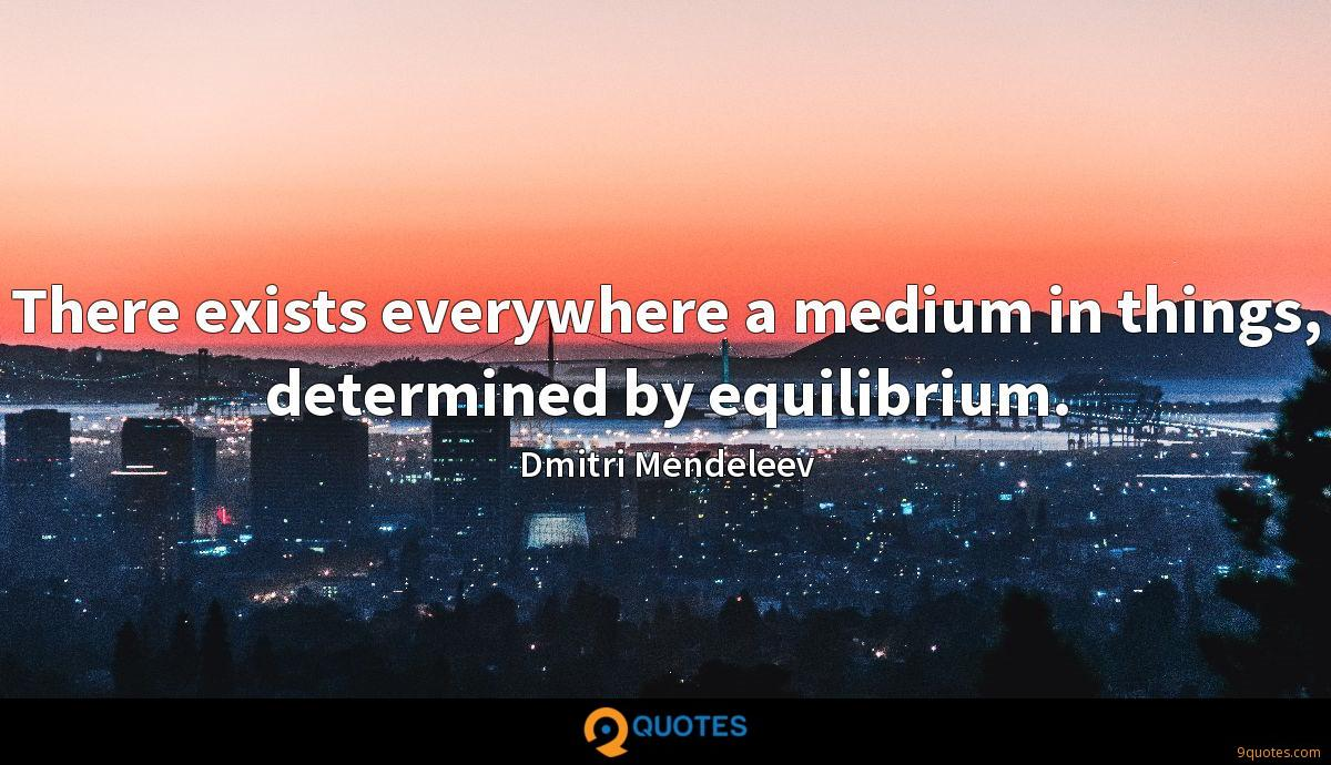 There exists everywhere a medium in things, determined by equilibrium.