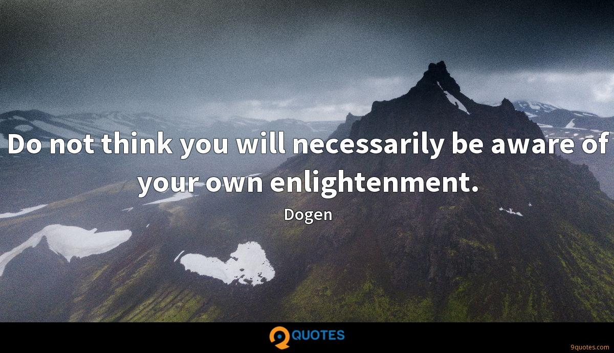 Do not think you will necessarily be aware of your own enlightenment.