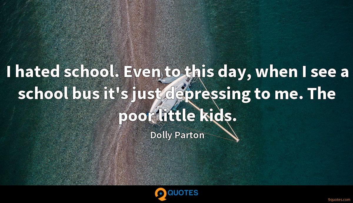 I hated school. Even to this day, when I see a school bus it's just depressing to me. The poor little kids.