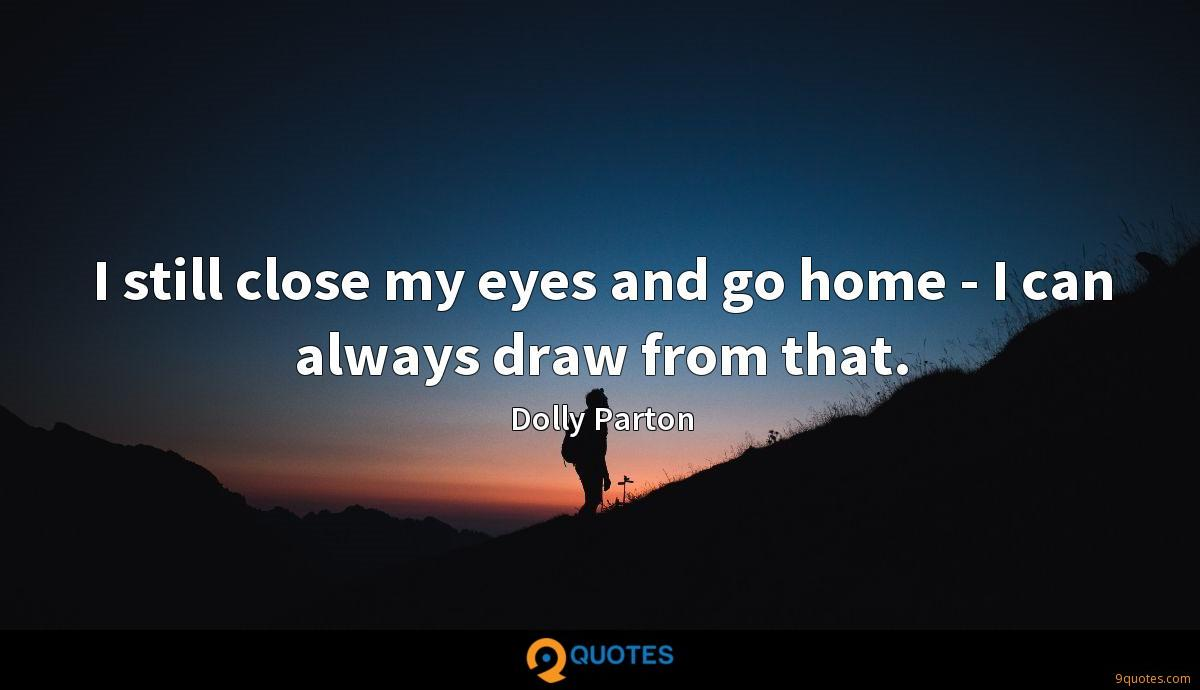 I still close my eyes and go home - I can always draw from that.