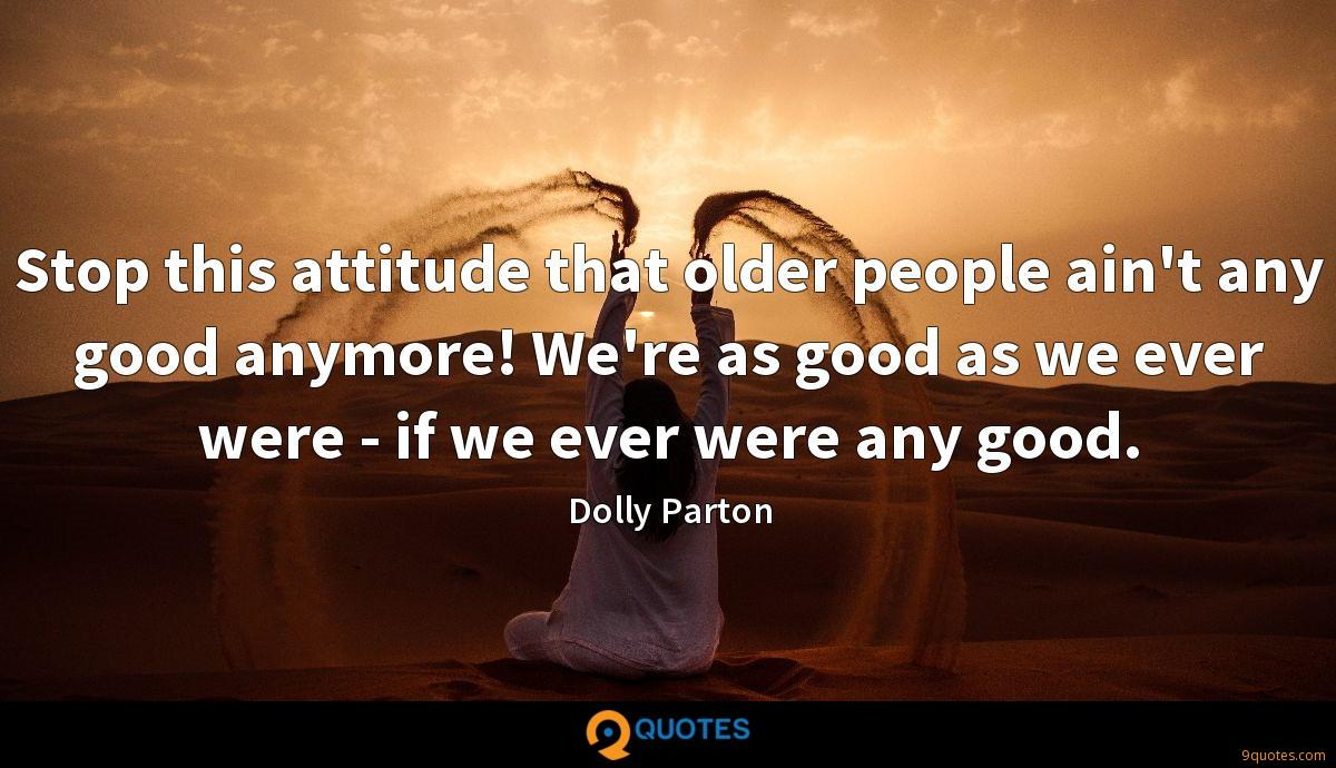 Stop this attitude that older people ain't any good anymore! We're as good as we ever were - if we ever were any good.