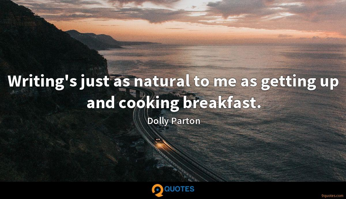 Writing's just as natural to me as getting up and cooking breakfast.