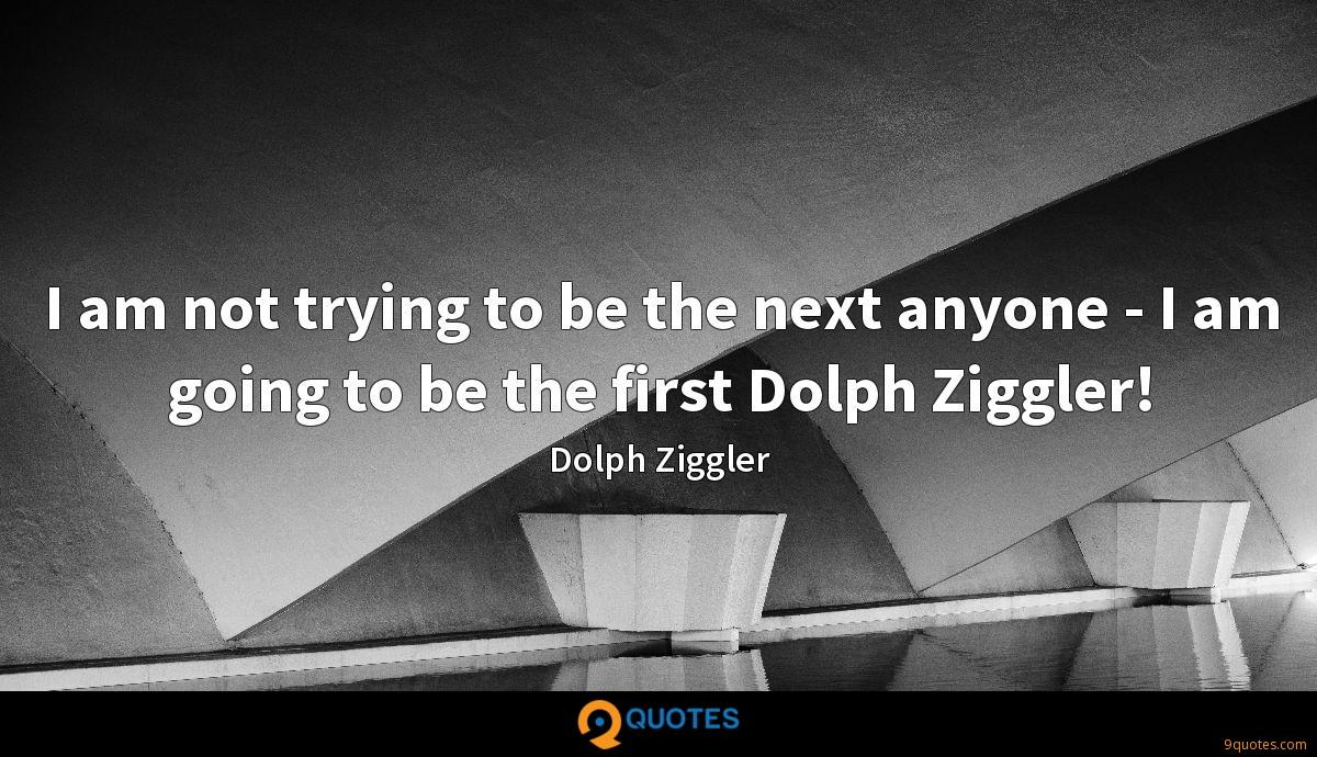 I am not trying to be the next anyone - I am going to be the first Dolph Ziggler!