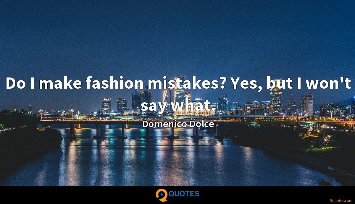 Do I make fashion mistakes? Yes, but I won't say what.