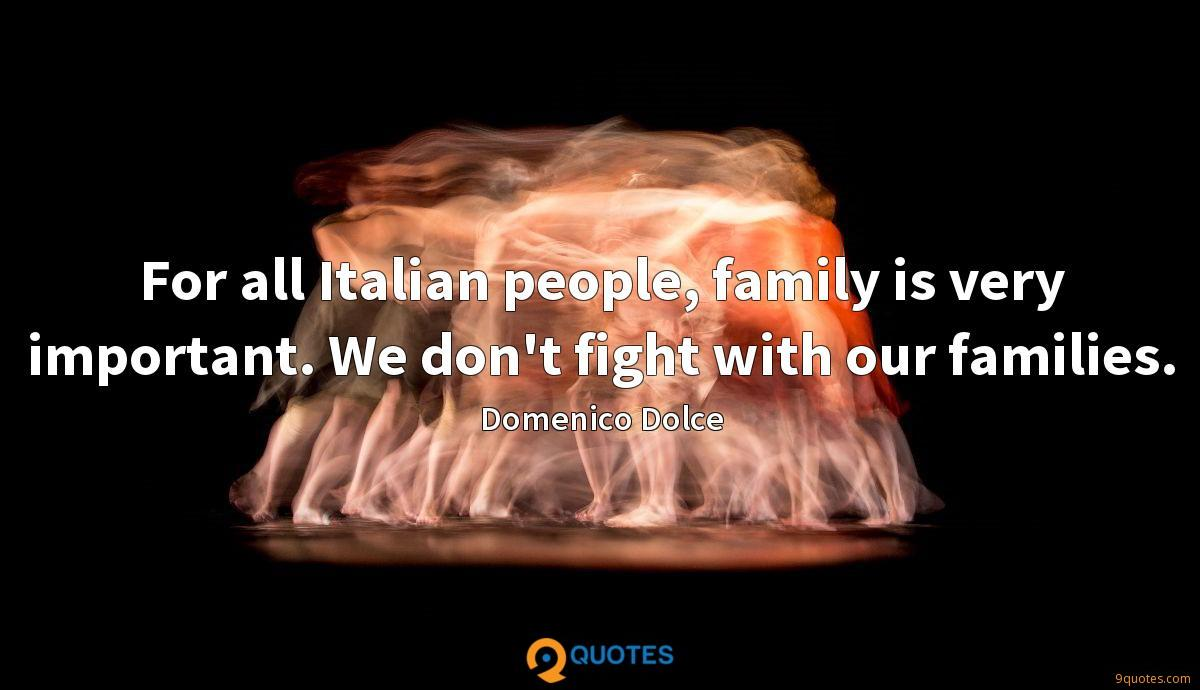 For all Italian people, family is very important. We don't fight with our families.