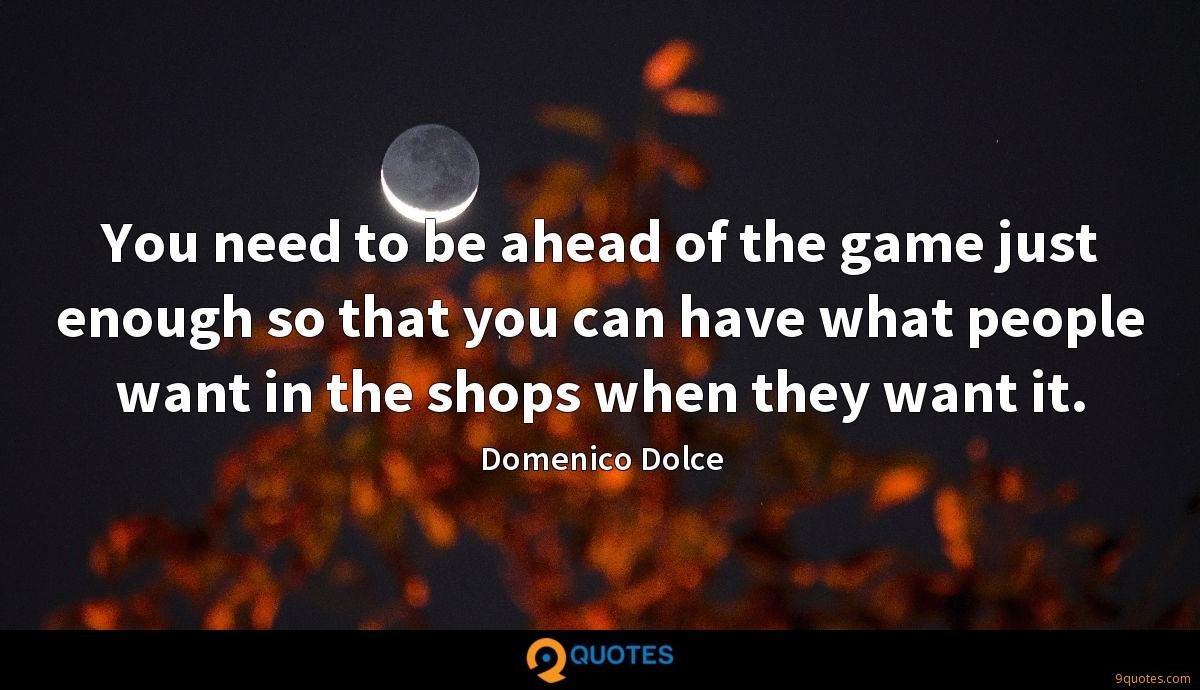 You need to be ahead of the game just enough so that you can have what people want in the shops when they want it.