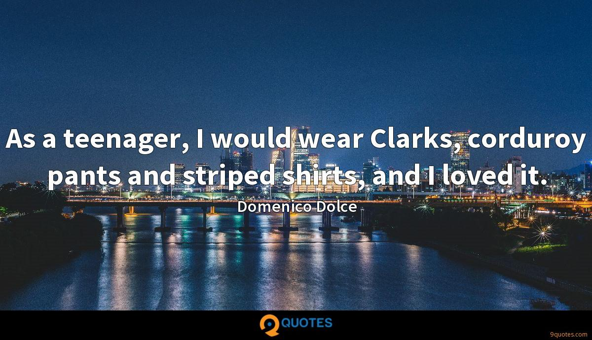 As a teenager, I would wear Clarks, corduroy pants and striped shirts, and I loved it.