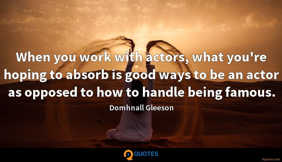 When you work with actors, what you're hoping to absorb is good ways to be an actor as opposed to how to handle being famous.