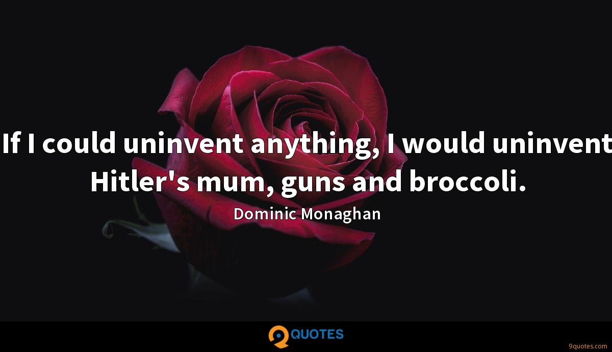 If I could uninvent anything, I would uninvent Hitler's mum, guns and broccoli.