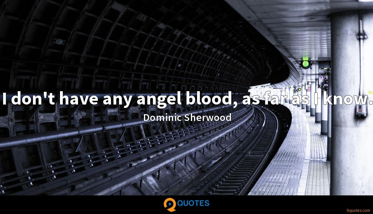 I don't have any angel blood, as far as I know.