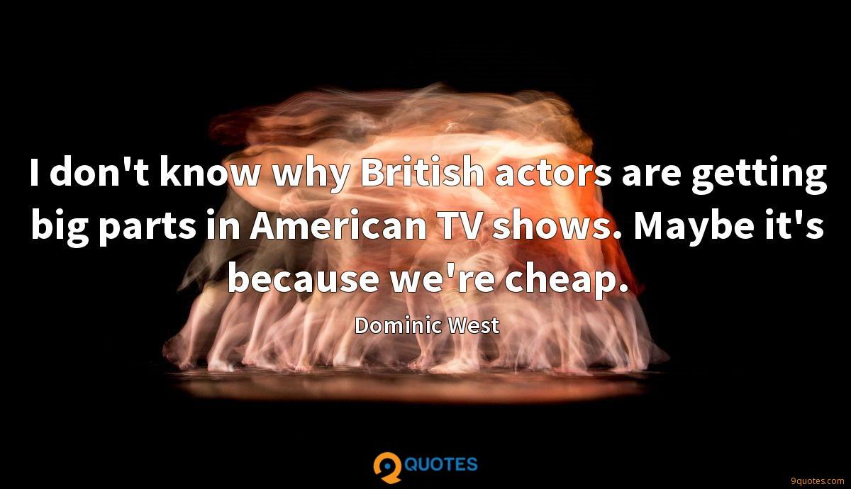 I don't know why British actors are getting big parts in American TV shows. Maybe it's because we're cheap.