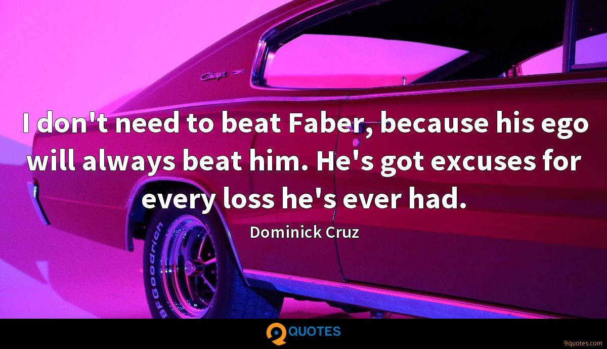 I don't need to beat Faber, because his ego will always beat him. He's got excuses for every loss he's ever had.