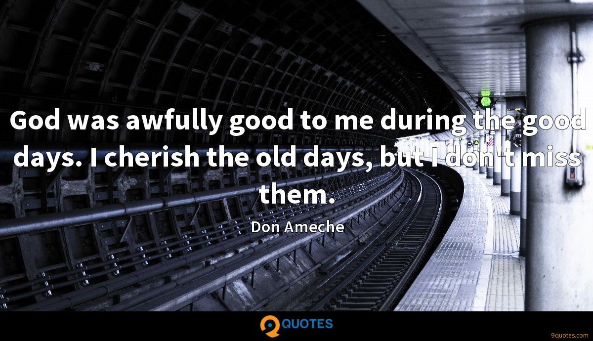 God was awfully good to me during the good days. I cherish the old days, but I don't miss them.
