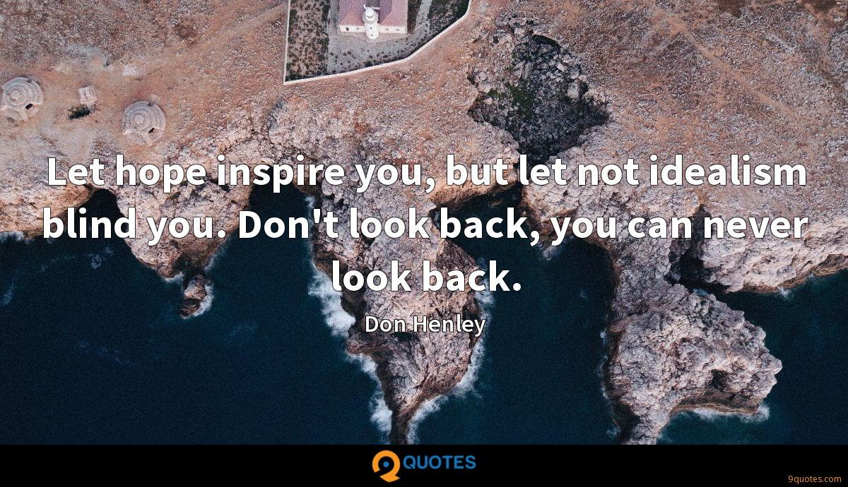 Let hope inspire you, but let not idealism blind you. Don't look back, you can never look back.