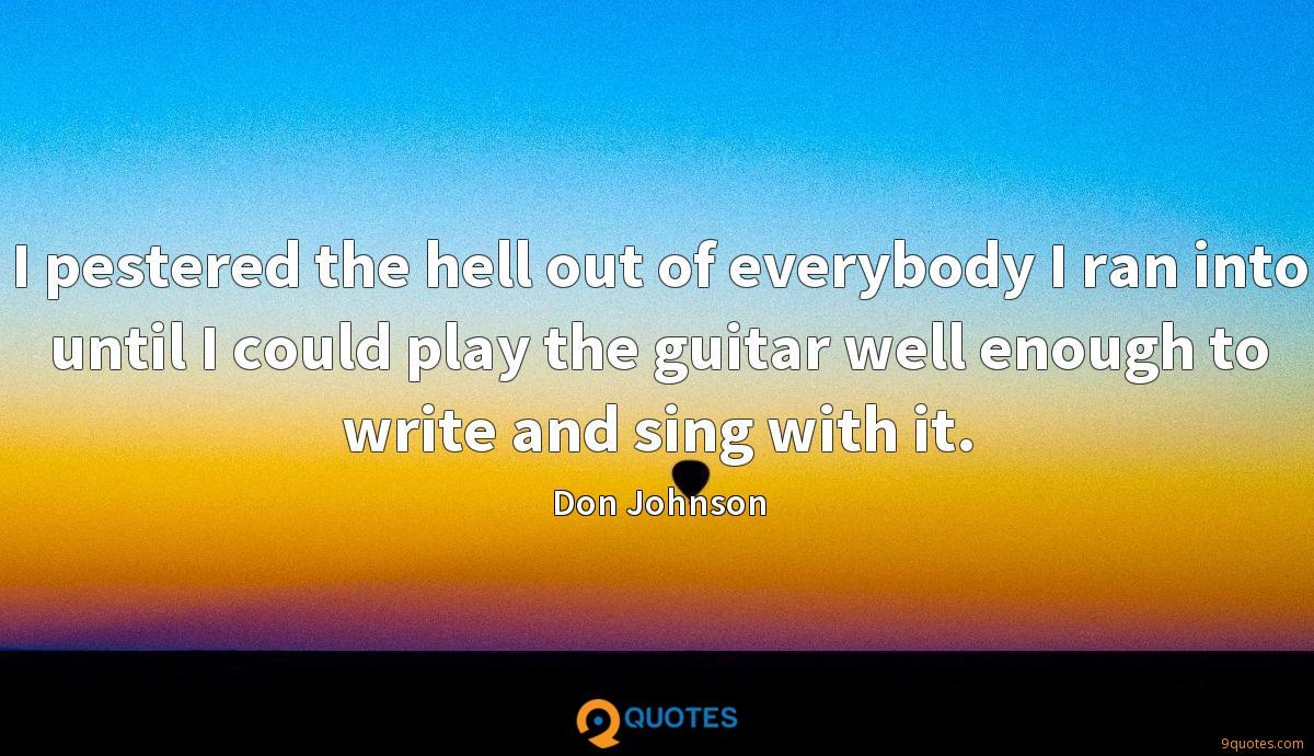 I pestered the hell out of everybody I ran into until I could play the guitar well enough to write and sing with it.