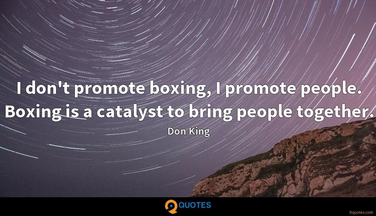 I don't promote boxing, I promote people. Boxing is a catalyst to bring people together.