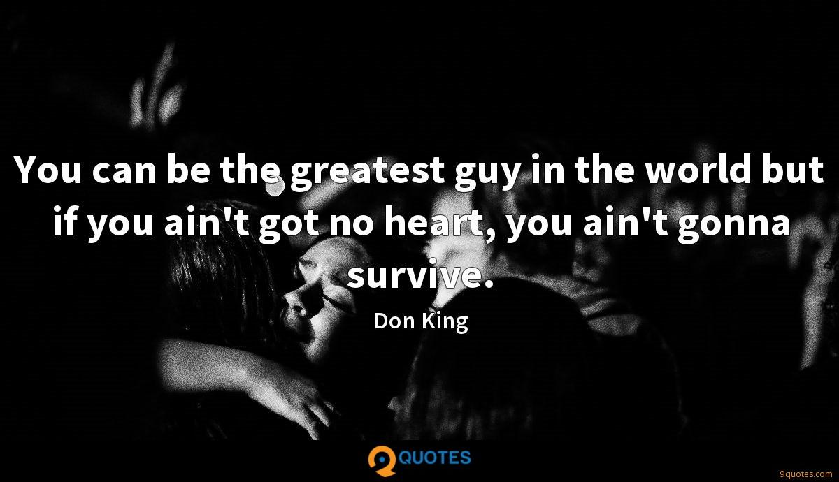 You can be the greatest guy in the world but if you ain't got no heart, you ain't gonna survive.