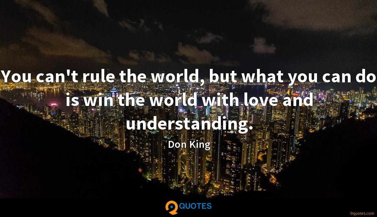 You can't rule the world, but what you can do is win the world with love and understanding.