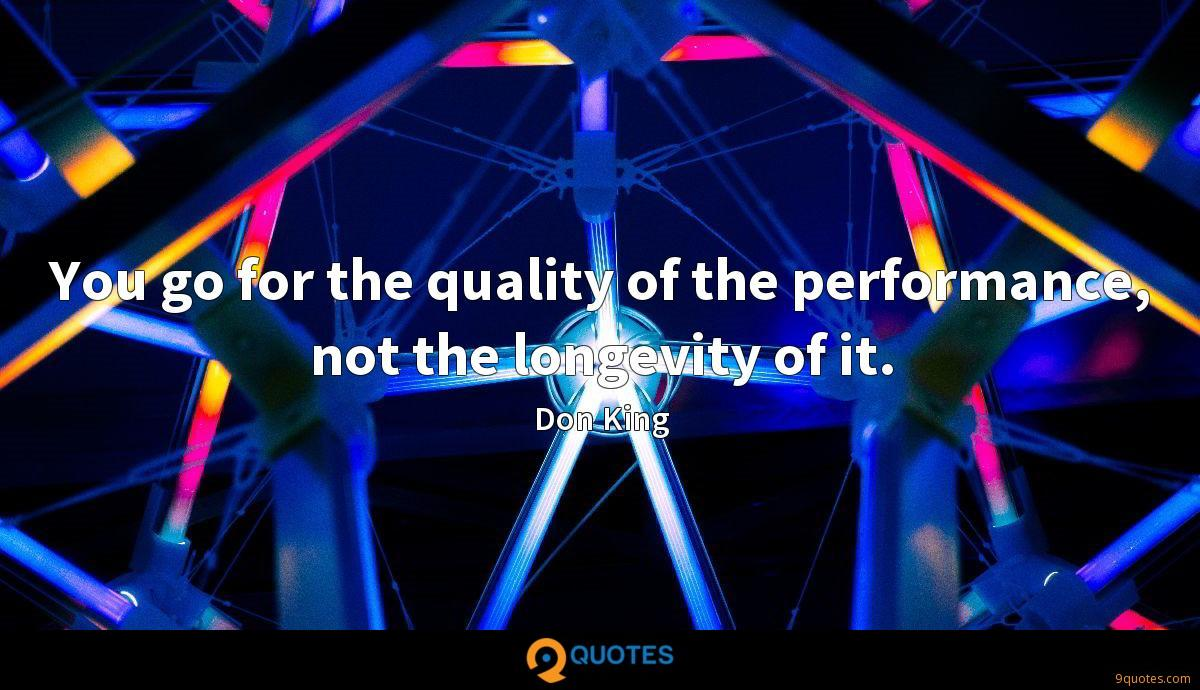 You go for the quality of the performance, not the longevity of it.