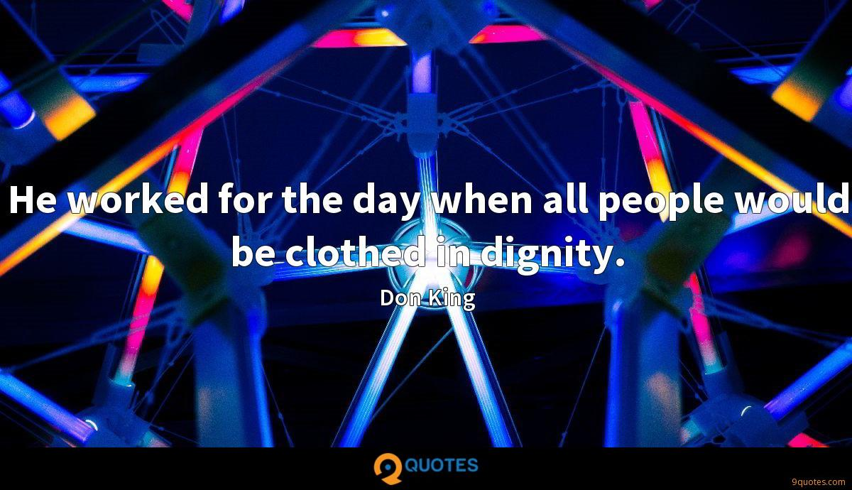 He worked for the day when all people would be clothed in dignity.