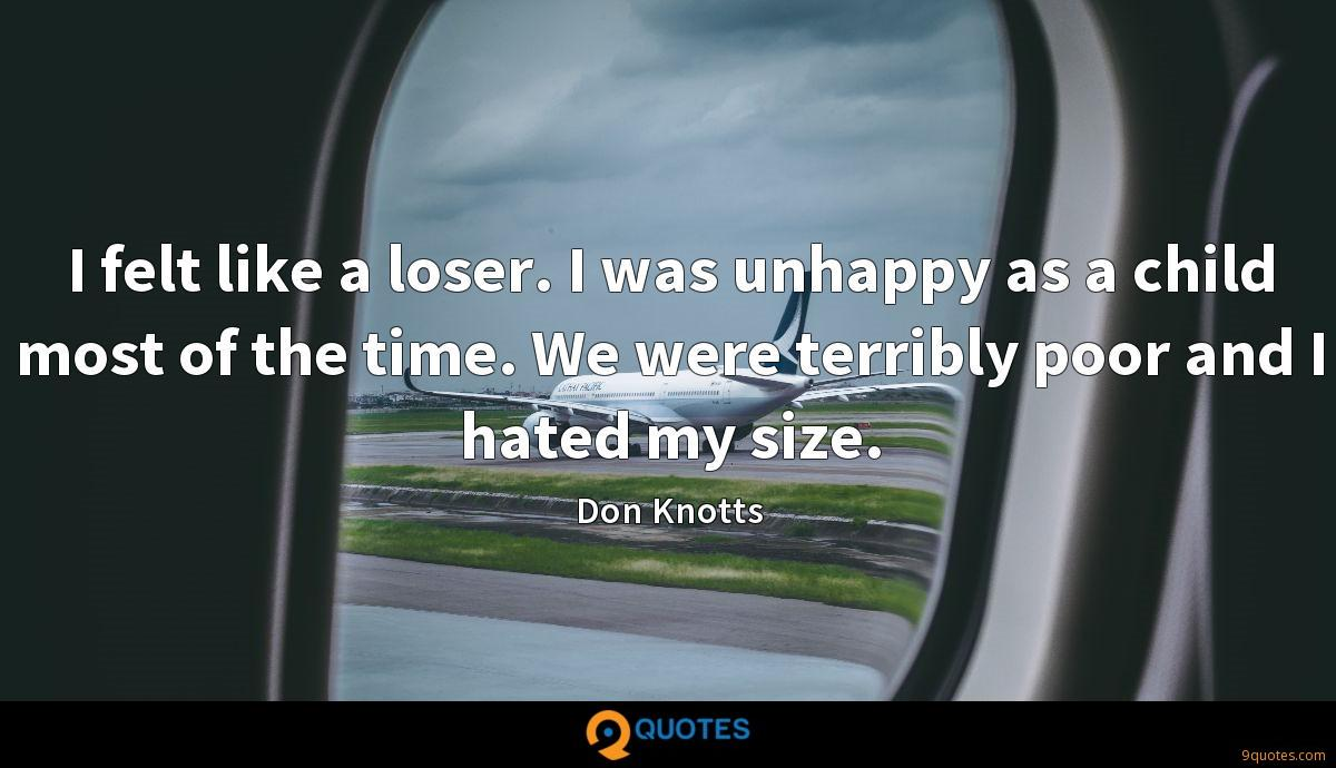 I felt like a loser. I was unhappy as a child most of the time. We were terribly poor and I hated my size.