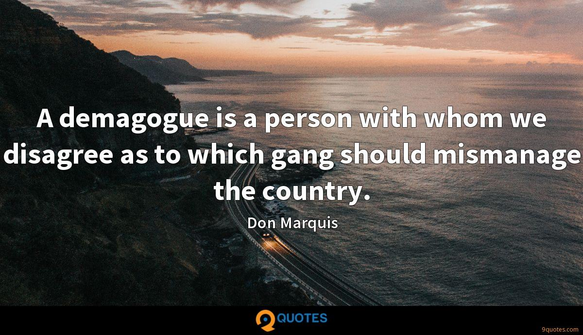 A demagogue is a person with whom we disagree as to which gang should mismanage the country.