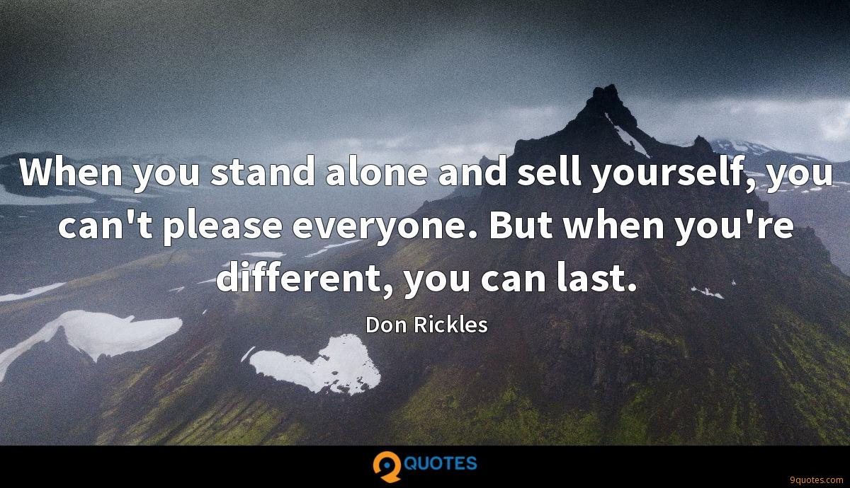 When you stand alone and sell yourself, you can't please everyone. But when you're different, you can last.