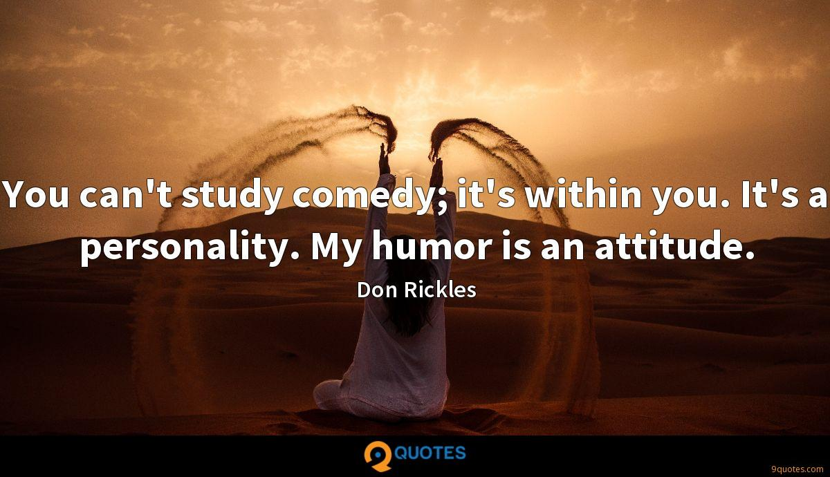 You can't study comedy; it's within you. It's a personality. My humor is an attitude.