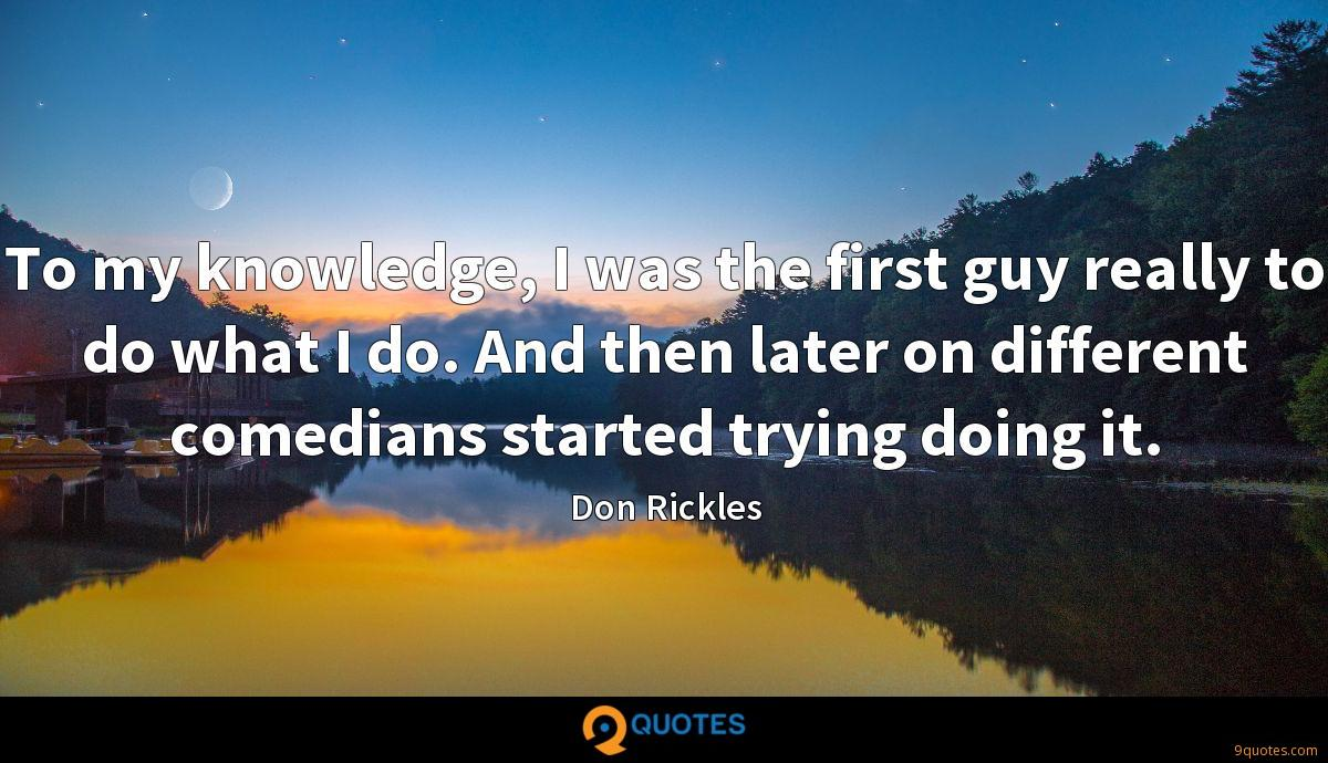 To my knowledge, I was the first guy really to do what I do. And then later on different comedians started trying doing it.
