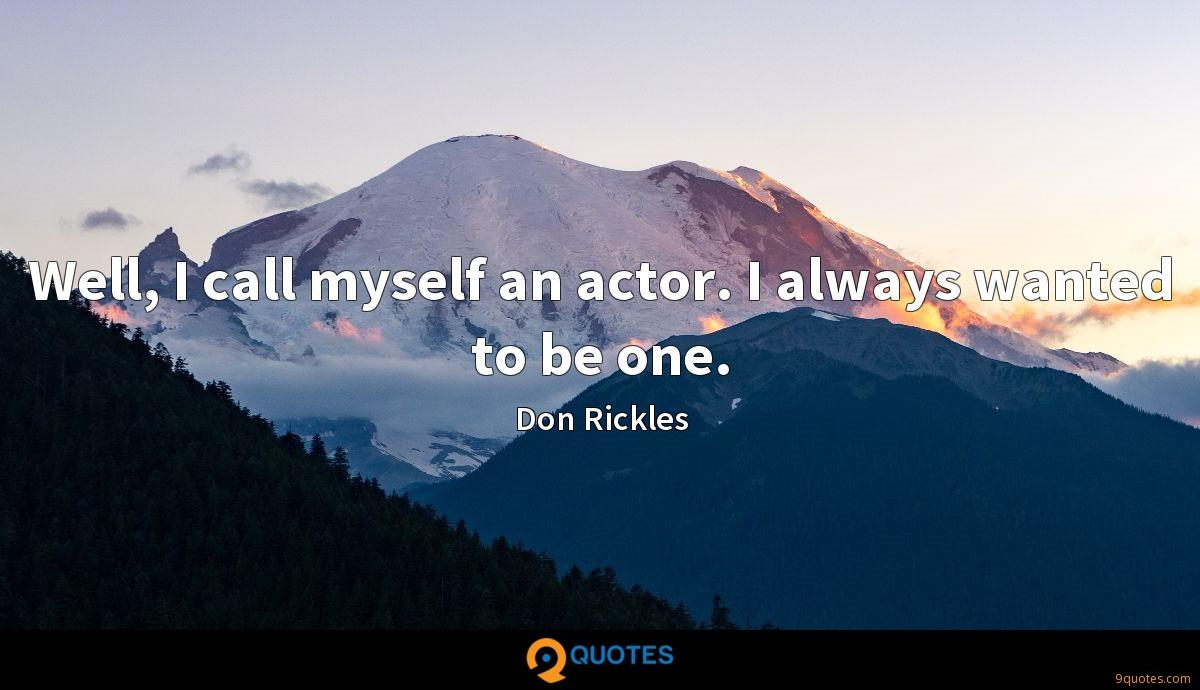Well, I call myself an actor. I always wanted to be one.