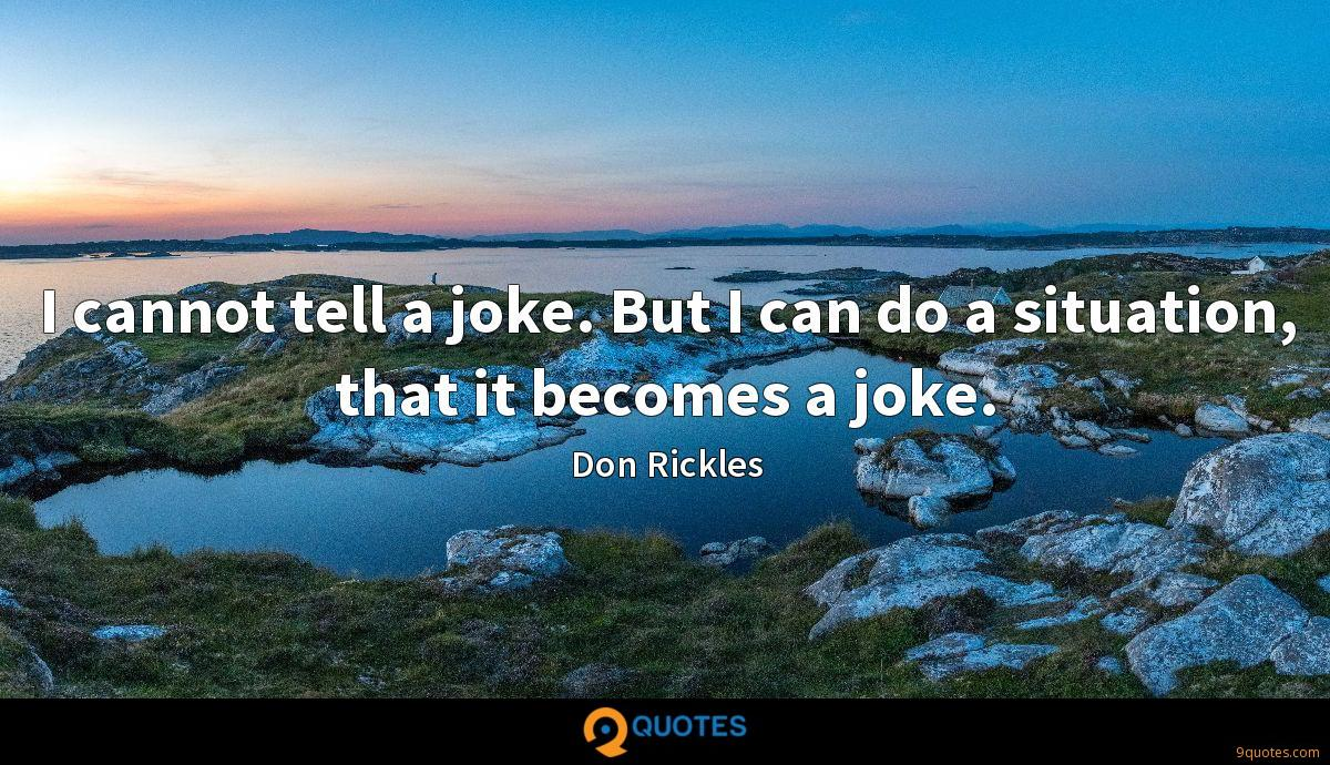 I cannot tell a joke. But I can do a situation, that it becomes a joke.
