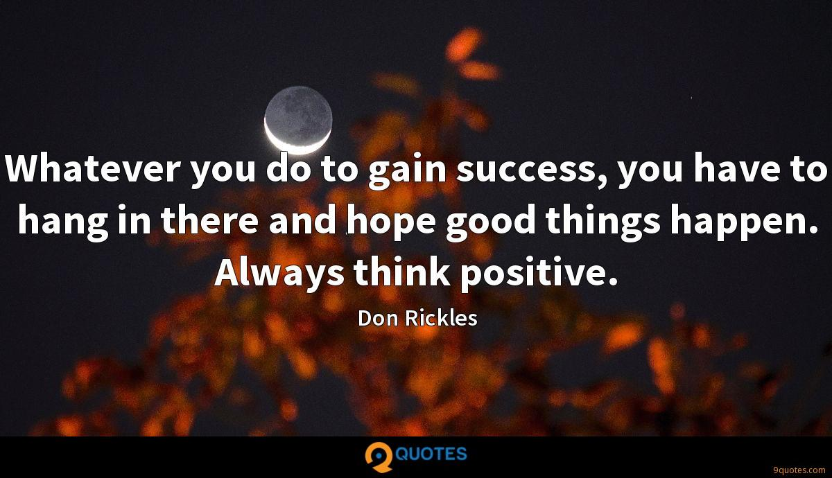 Whatever you do to gain success, you have to hang in there ...