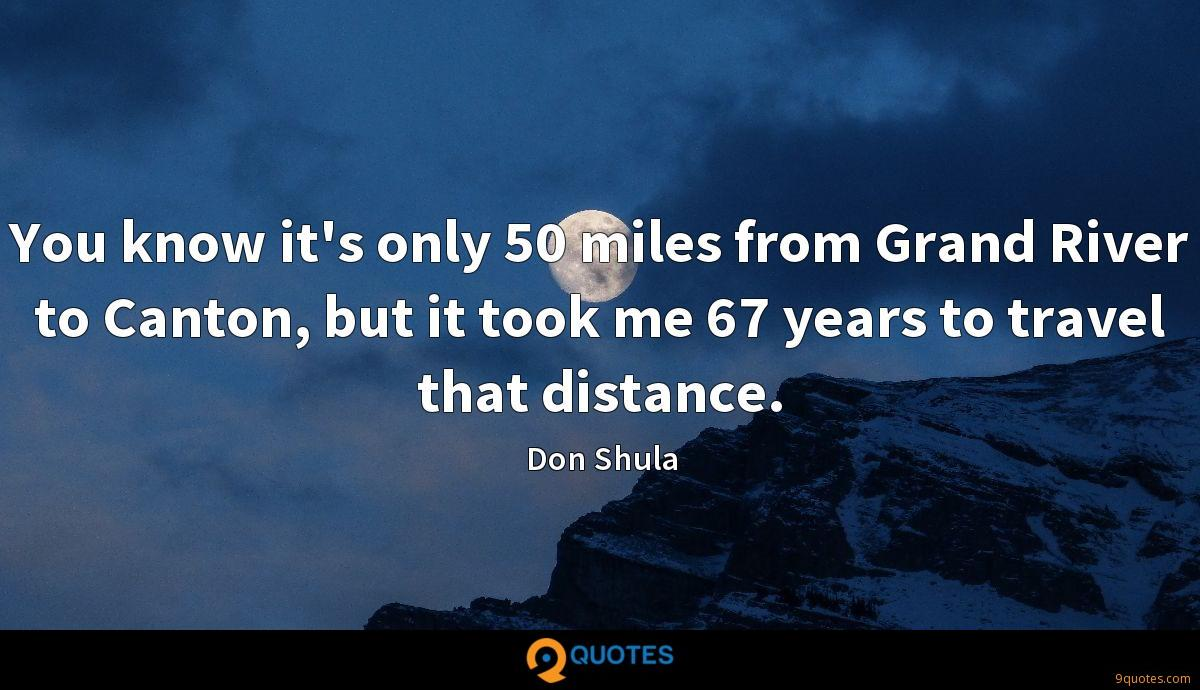 You know it's only 50 miles from Grand River to Canton, but it took me 67 years to travel that distance.