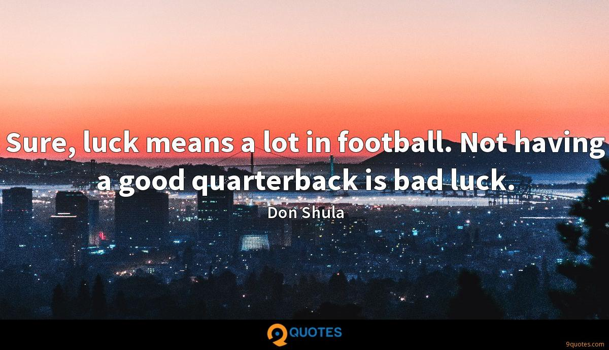 Sure, luck means a lot in football. Not having a good quarterback is bad luck.