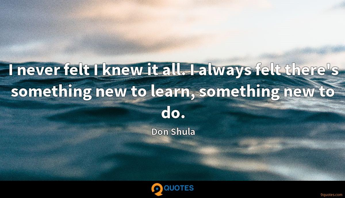 I never felt I knew it all. I always felt there's something new to learn, something new to do.