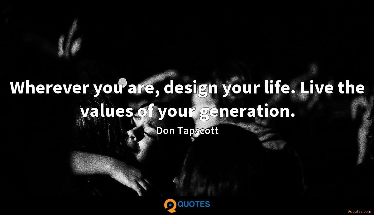 Wherever you are, design your life. Live the values of your generation.