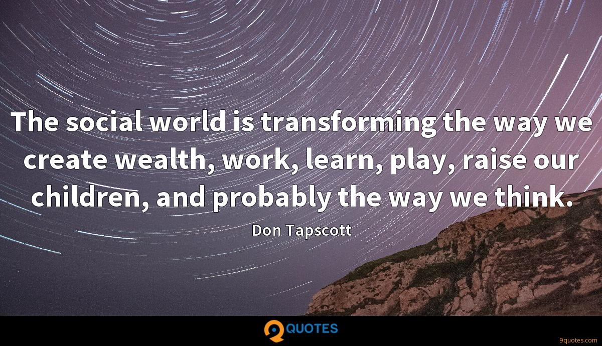 The social world is transforming the way we create wealth, work, learn, play, raise our children, and probably the way we think.