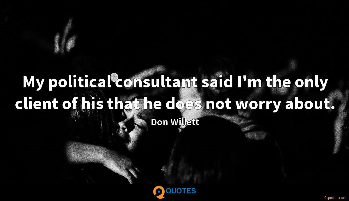 My political consultant said I'm the only client of his that he does not worry about.