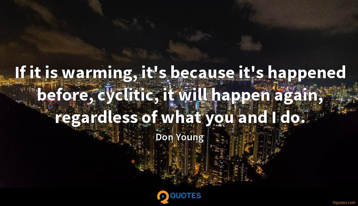 If it is warming, it's because it's happened before, cyclitic, it will happen again, regardless of what you and I do.