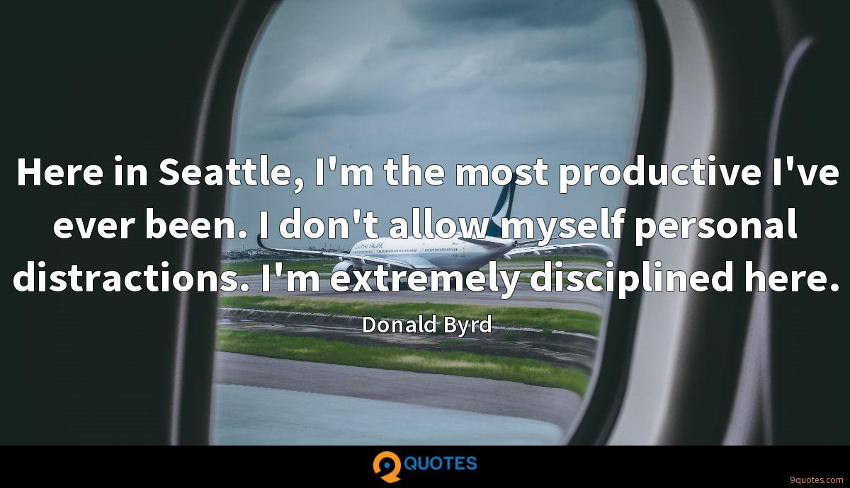 Here in Seattle, I'm the most productive I've ever been. I don't allow myself personal distractions. I'm extremely disciplined here.