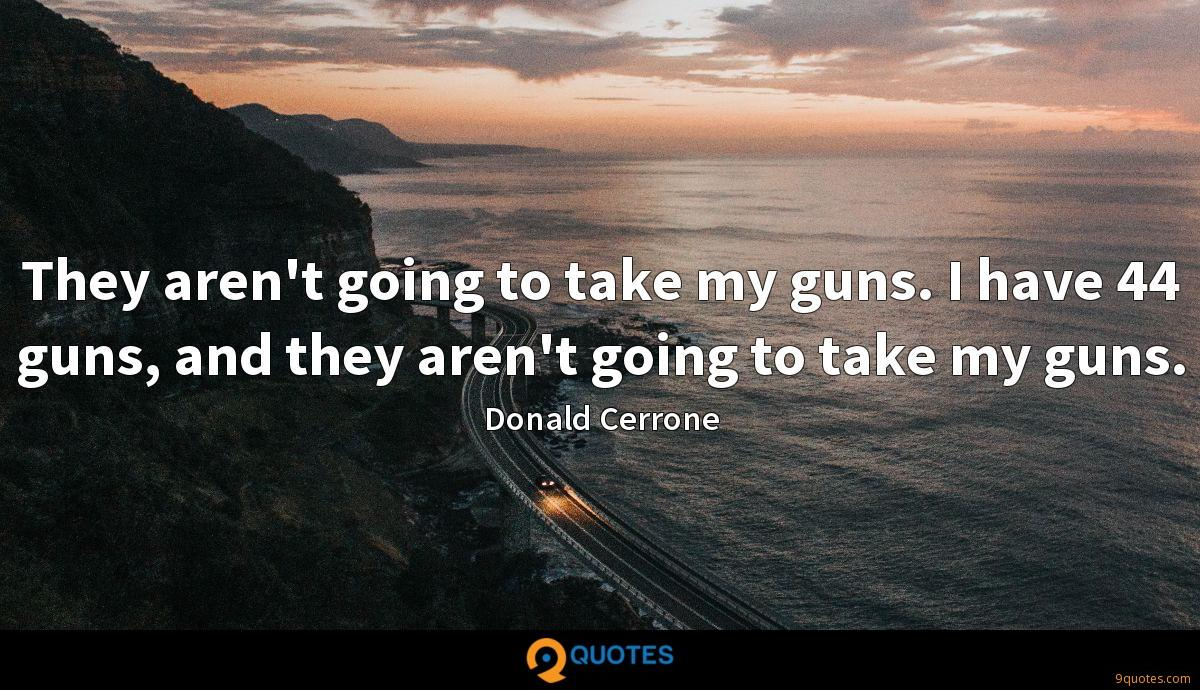 They aren't going to take my guns. I have 44 guns, and they aren't going to take my guns.